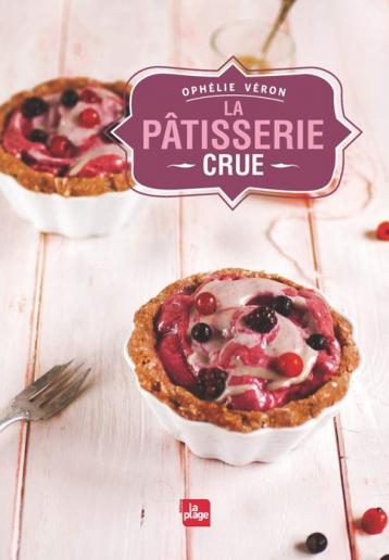 La Pâtisserie crue / Ophélie Véron / Ed. La Plage